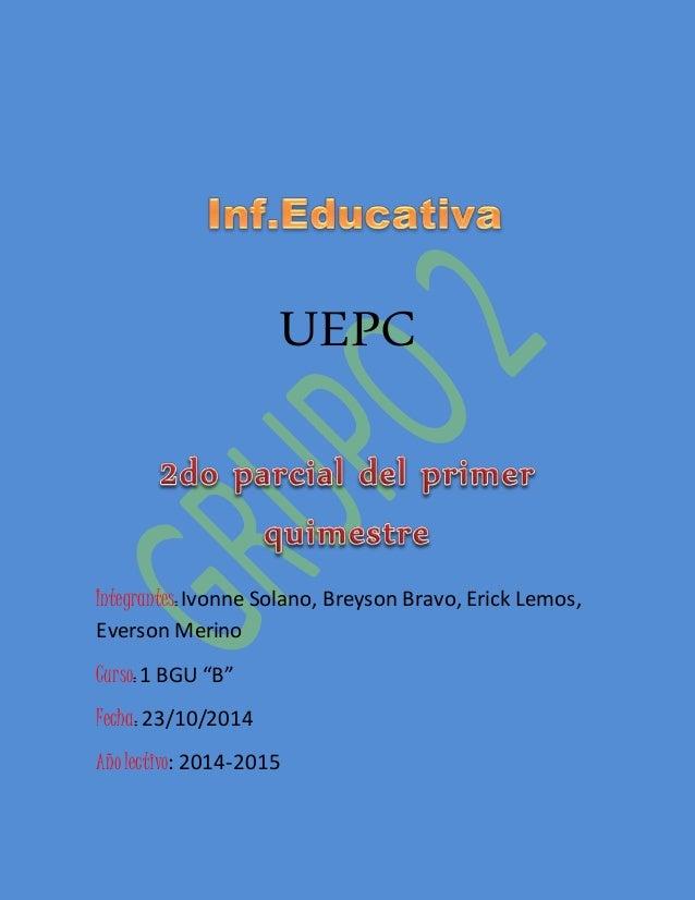 "UEPC  Integrantes: Ivonne Solano, Breyson Bravo, Erick Lemos,  Everson Merino  Curso: 1 BGU ""B""  Fecha: 23/10/2014  Año le..."