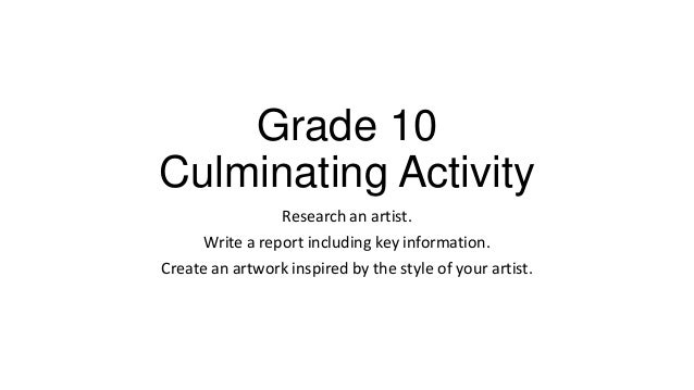 Grade 10 Culminating Activity Research an artist. Write a report including key information. Create an artwork inspired by ...