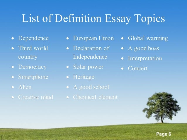 definition essays topics The best definition essay topics a definition essay is one of the most straightforward types of essays you take a word or concept and give a detailed definition and interpretation of the word's meaning.