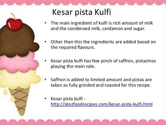 Kesar pista Kulfi • The main ingredient of kulfi is rich amount of milk and the condensed milk, cardamon and sugar. • Othe...