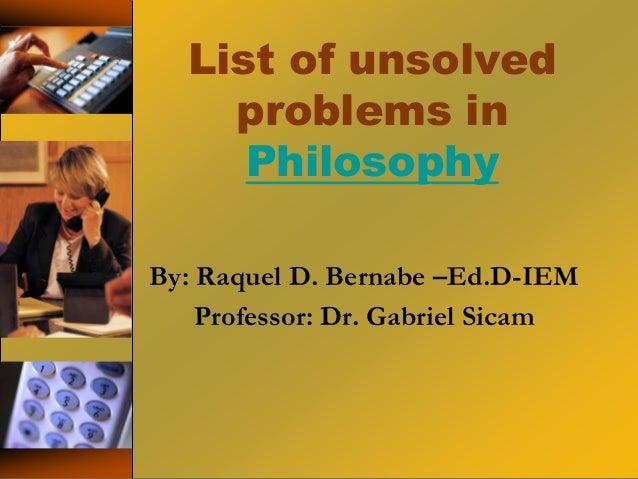 List of unsolved problems in Philosophy By: Raquel D. Bernabe –Ed.D-IEM Professor: Dr. Gabriel Sicam