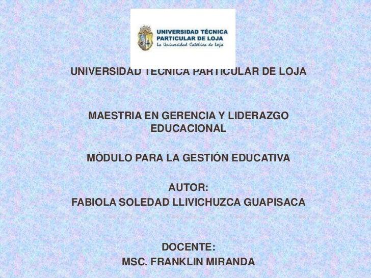 UNIVERSIDAD TÉCNICA PARTICULAR DE LOJA  MAESTRIA EN GERENCIA Y LIDERAZGO            EDUCACIONAL  MÓDULO PARA LA GESTIÓN ED...
