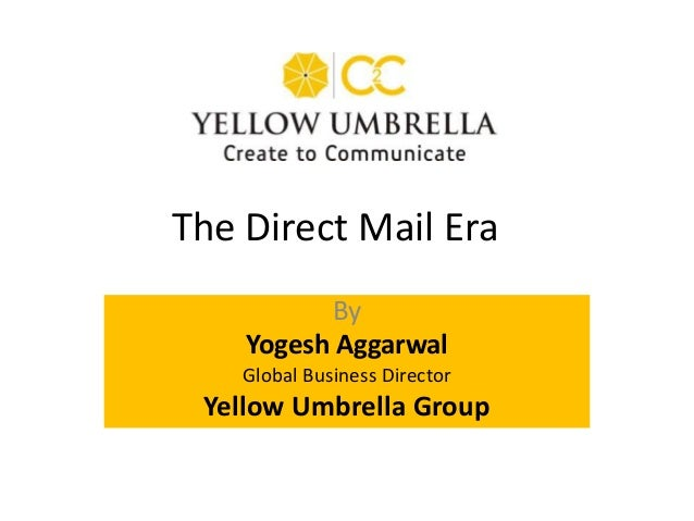 By Yogesh Aggarwal Global Business Director Yellow Umbrella Group The Direct Mail Era
