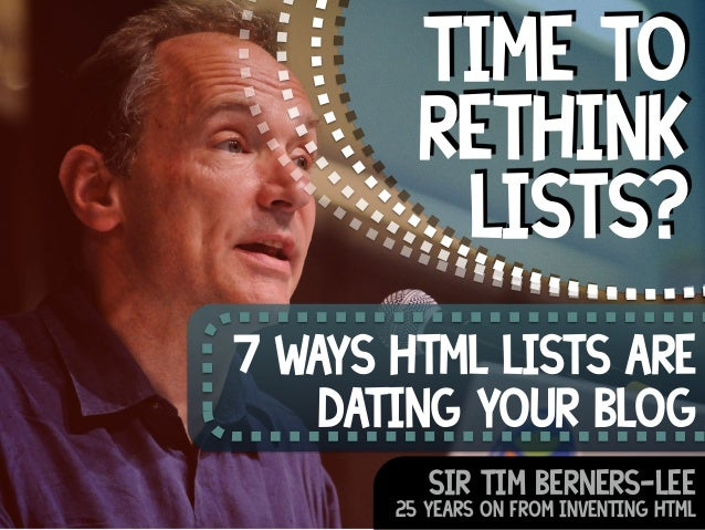 Time to  rethink  lists?  7 ways html lists are  dating your blog  Sir Tim berners-lee  25 years on from inventing HTML