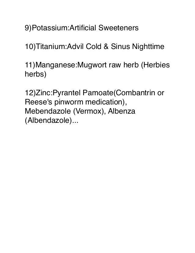 9)Potassium:Artificial Sweeteners 10)Titanium:Advil Cold & Sinus Nighttime 11)Manganese:Mugwort raw herb (Herbies herbs) 12...