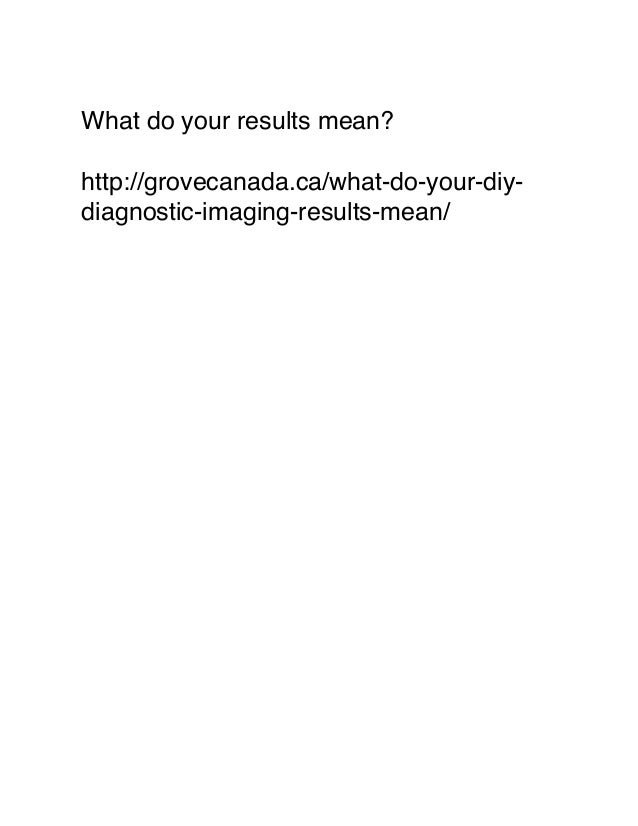What do your results mean? http://grovecanada.ca/what-do-your-diy- diagnostic-imaging-results-mean/