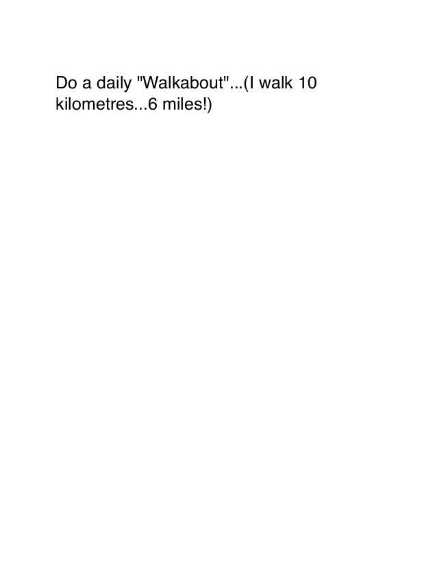"Do a daily ""Walkabout""...(I walk 10 kilometres...6 miles!)"