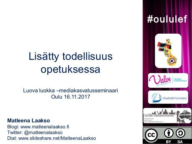 Lisätty todellisuus opetuksessa Luova luokka –mediakasvatusseminaari Oulu 16.11.2017 Matleena Laakso Blogi: www.matleenala...