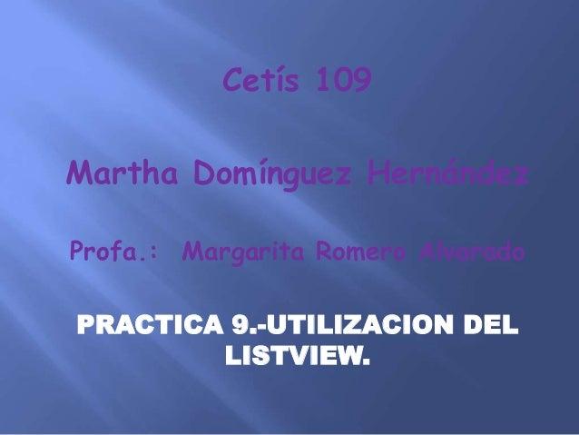 Cetís 109 Martha Domínguez Hernández Profa.: Margarita Romero Alvarado PRACTICA 9.-UTILIZACION DEL LISTVIEW.