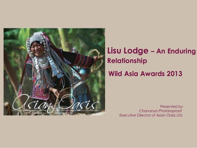 Lisu Lodge – An Enduring Relationship Presented by Chananya Phataraprasit Executive Director of Asian Oasis Ltd. Wild Asia...
