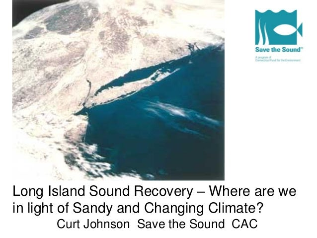 Long Island Sound Recovery – Where are wein light of Sandy and Changing Climate?Curt Johnson Save the Sound CAC