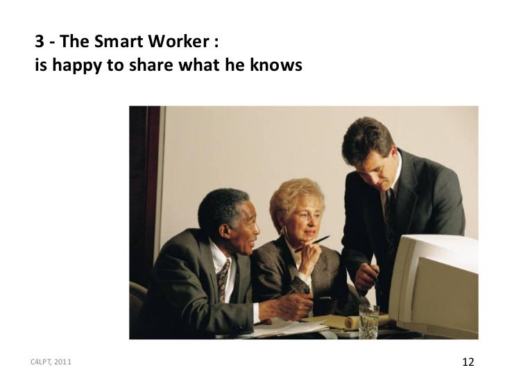 3 - The Smart Worker : is happy to share what he knowsC4LPT, 2011                        12