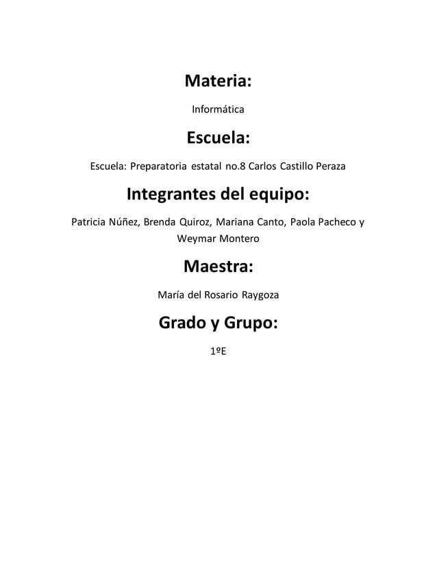 Materia:  Informática  Escuela:  Escuela: Preparatoria estatal no.8 Carlos Castillo Peraza  Integrantes del equipo:  Patri...