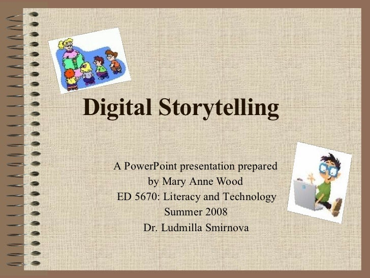 Digital Storytelling A PowerPoint presentation prepared  by Mary Anne Wood ED 5670: Literacy and Technology Summer 2008 Dr...