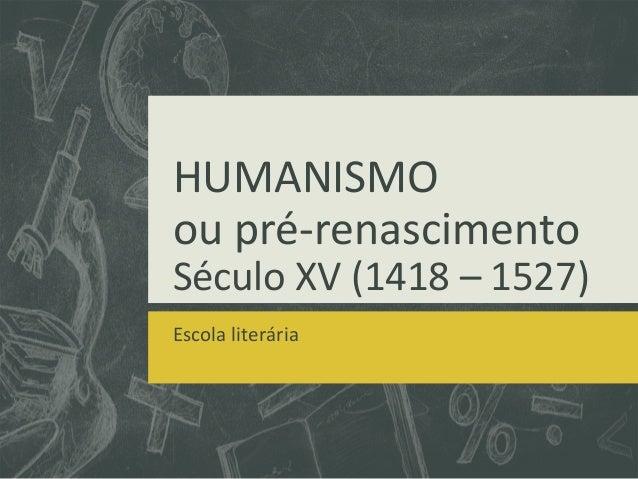 HUMANISMOou pré-renascimentoSéculo XV (1418 – 1527)Escola literária
