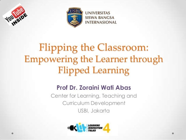 Flipping the Classroom: Empowering the Learner through Flipped Learning Prof Dr. Zoraini Wati Abas Center for Learning, Te...