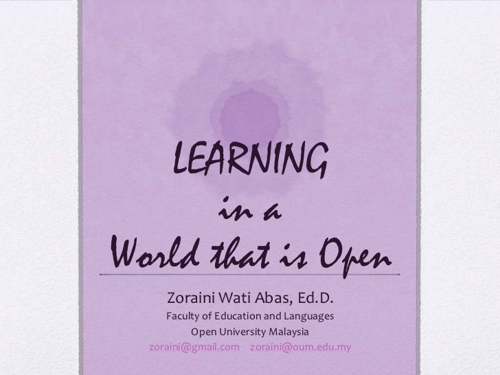 LEARNING       in aWorld that is Open     Zoraini Wati Abas, Ed.D.     Faculty of Education and Languages          Open Un...