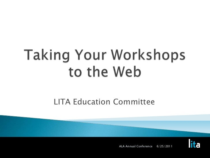 Taking Your Workshops to the Web<br />LITA Education Committee<br />6/25/2011<br />ALA Annual Conference<br />