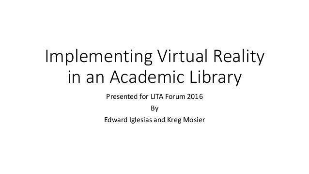 Implementing Virtual Reality in an Academic Library Presented for LITA Forum 2016 By Edward Iglesias and Kreg Mosier