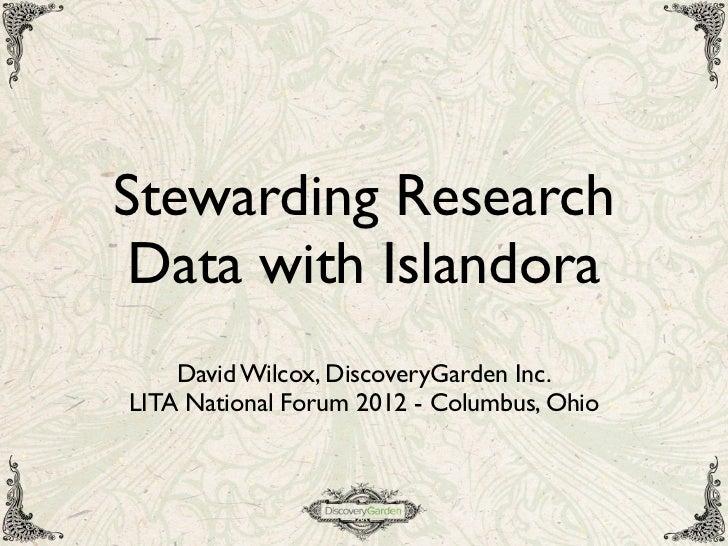 Stewarding Research Data with Islandora    David Wilcox, DiscoveryGarden Inc.LITA National Forum 2012 - Columbus, Ohio
