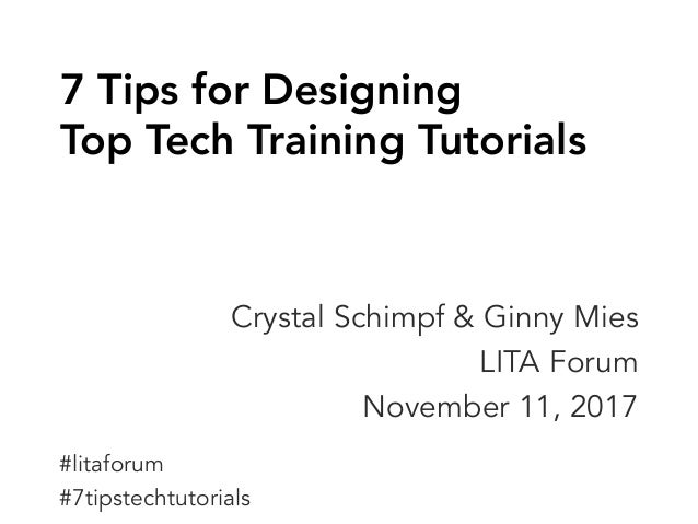 7 Tips for Designing Top Tech Training Tutorials Crystal Schimpf & Ginny Mies LITA Forum November 11, 2017 #litaforum #7ti...