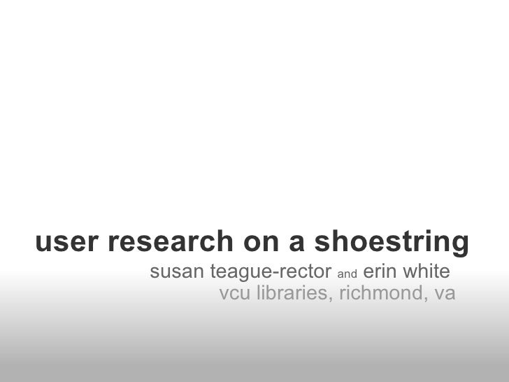 user research on a shoestring susan teague-rector  and  erin white   vcu libraries, richmond, va