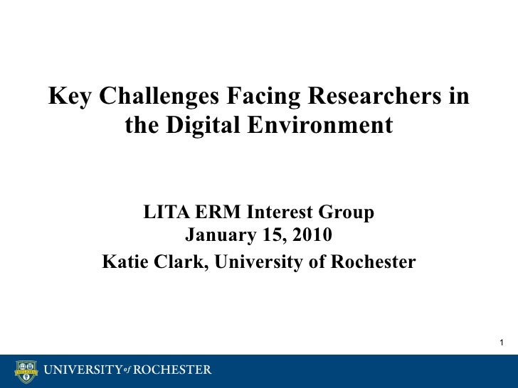 Key Challenges Facing Researchers in the Digital Environment LITA ERM Interest Group January 15, 2010 Katie Clark, Univers...