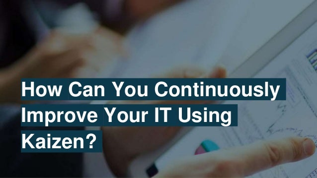 How Can You Continuously Improve Your IT Using Kaizen?