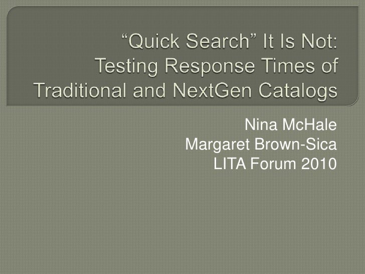 """Quick Search"" It Is Not: Testing Response Times of Traditional and NextGen Catalogs<br />Nina McHale<br />Margaret Brown-..."