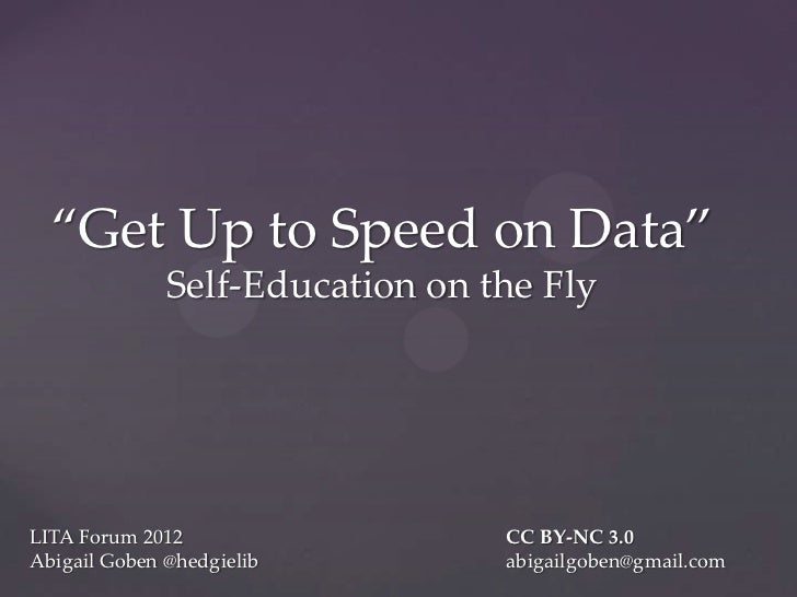 """Get Up to Speed on Data""              Self-Education on the FlyLITA Forum 2012                  CC BY-NC 3.0Abigail Goben..."