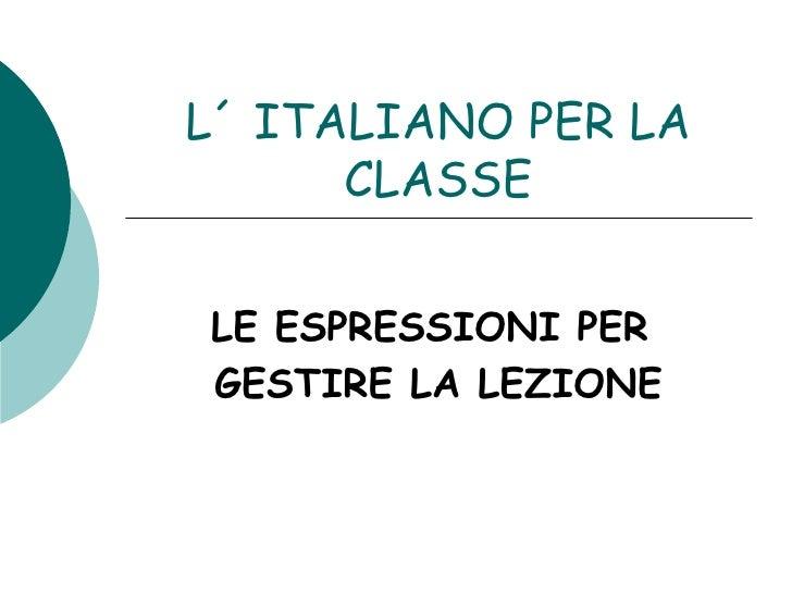 L´ ITALIANO PER LA CLASSE LE ESPRESSIONI PER  GESTIRE LA LEZIONE