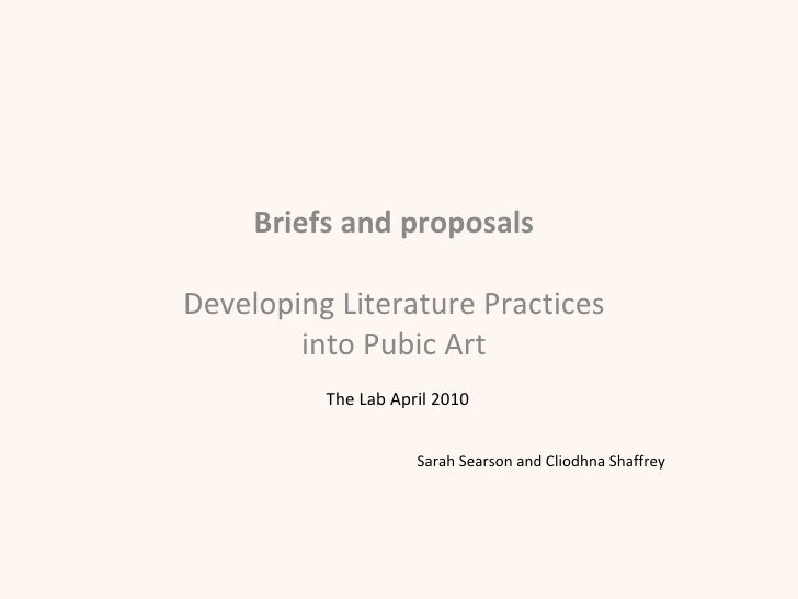Briefs and proposals  Developing Literature Practices  into Pubic Art  The Lab April 2010 Sarah Searson and Cliodhna Shaff...