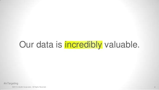 Our data is incredibly valuable.#inTargeting       ©2013 LinkedIn Corporation. All Rights Reserved.   4