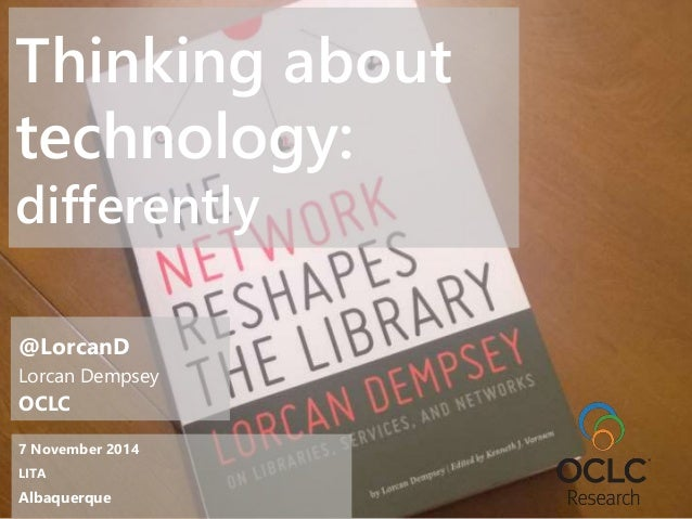 Thinking about  technology:  differently  @LorcanD  Lorcan Dempsey  OCLC  7 November 2014  LITA  Albaquerque