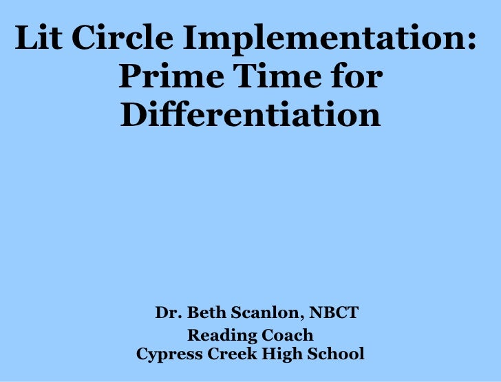 Lit Circle Implementation:  Prime Time for Differentiation   Dr. Beth Scanlon, NBCT Reading Coach Cypress Creek High School
