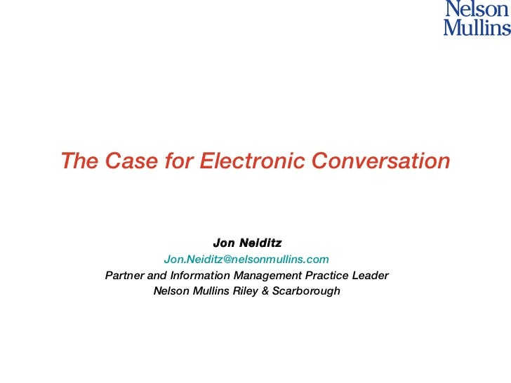 The Case for Electronic Conversation Jon Neiditz [email_address] Partner and Information Management Practice Leader Nelson...