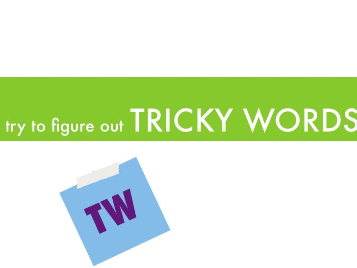 try to figure out   TRICKY WORDS            T W