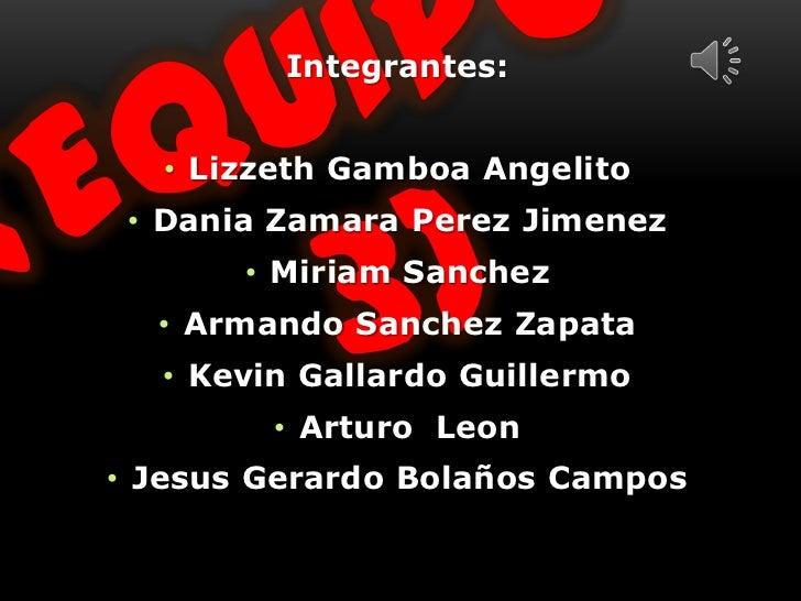Integrantes:  • Lizzeth Gamboa Angelito • Dania Zamara Perez Jimenez       • Miriam Sanchez  • Armando Sanchez Zapata  • K...
