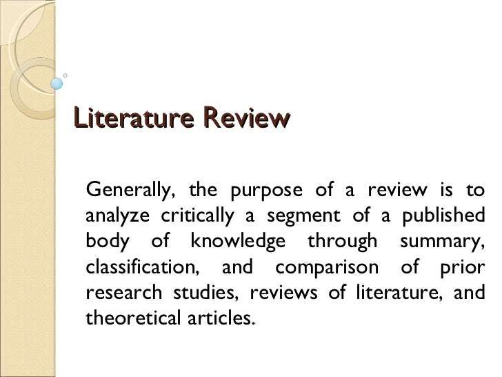 Literature Review Generally, the purpose of a review is to analyze critically a segment of a published body of knowledge t...