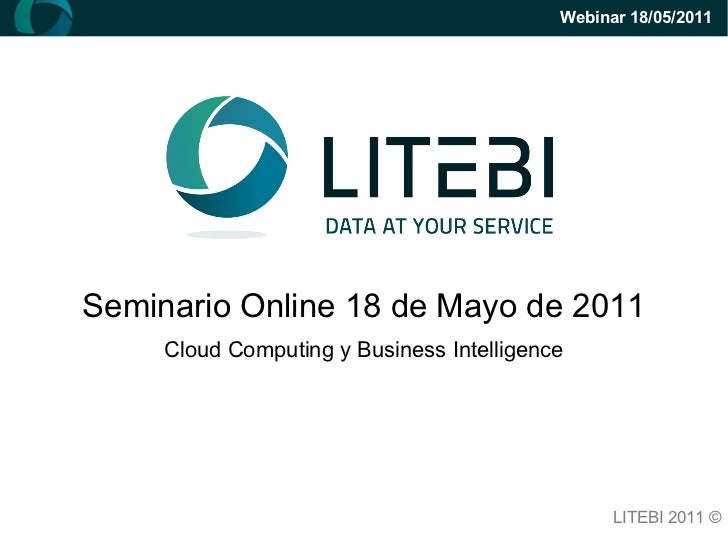 Seminario Online 18 de Mayo de 2011 Cloud Computing y Business Intelligence LITEBI 2011 © Webinar 18/05/2011