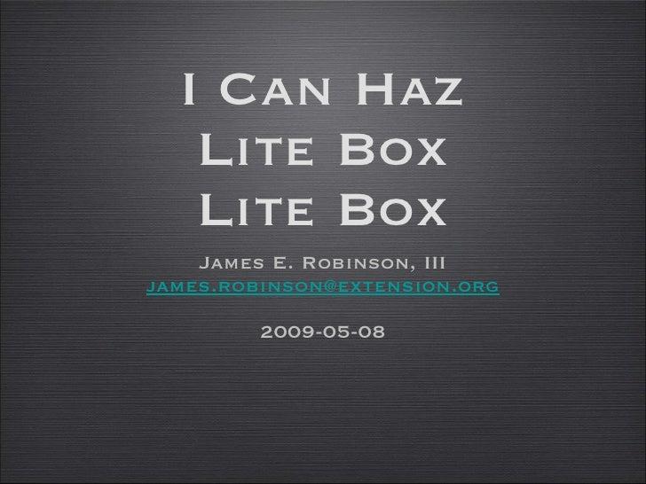 I Can Haz Lite Box Lite Box <ul><li>James E. Robinson, III </li></ul><ul><li>[email_address] </li></ul><ul><li>2009-05-08 ...