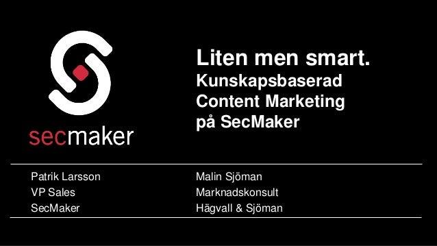 Liten men smart.  Kunskapsbaserad  Content Marketing  på SecMaker  Patrik Larsson  VP Sales  SecMaker  Malin Sjöman  Markn...