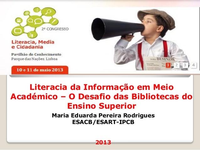Literacia da Informação em MeioAcadémico – O Desafio das Bibliotecas doEnsino SuperiorMaria Eduarda Pereira RodriguesESACB...