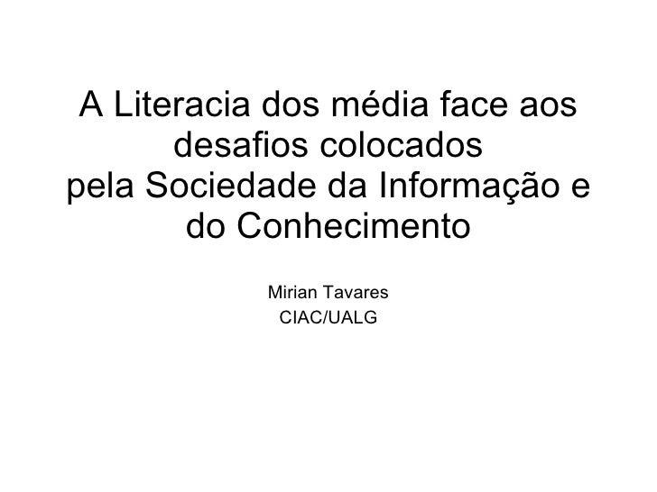 A Literacia dos média face aos desafios colocados pela Sociedade da Informação e do Conhecimento Mirian Tavares CIAC/UALG