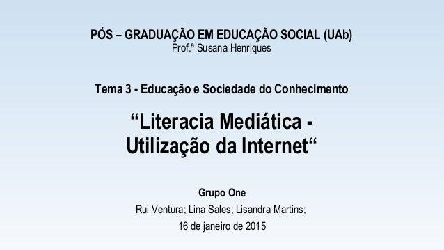 """PÓS – GRADUAÇÃO EM EDUCAÇÃO SOCIAL (UAb) Prof.ª Susana Henriques Tema 3 - Educação e Sociedade do Conhecimento """"Literacia ..."""