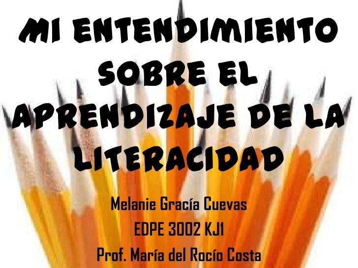 Mi entendimiento    sobre elaprendizaje de la   LITERACIDAD      Melanie Gracía Cuevas          EDPE 3002 KJ1    Prof. Mar...