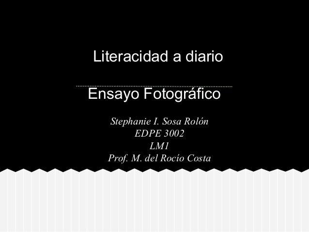 Literacidad a diarioEnsayo Fotográfico  Stephanie I. Sosa Rolón        EDPE 3002            LM1  Prof. M. del Rocío Costa