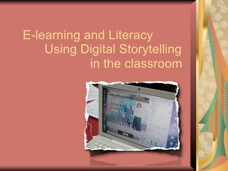 E-learning and Literacy     Using Digital Storytelling             in the classroom