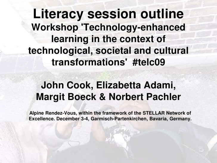 Literacy session outline Workshop 'Technology-enhanced learning in the context of technological, societal and cultura...