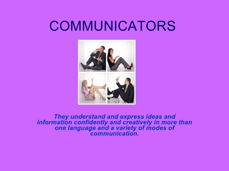 COMMUNICATORS They understand and express ideas and information confidently and creatively in more than one language and a...
